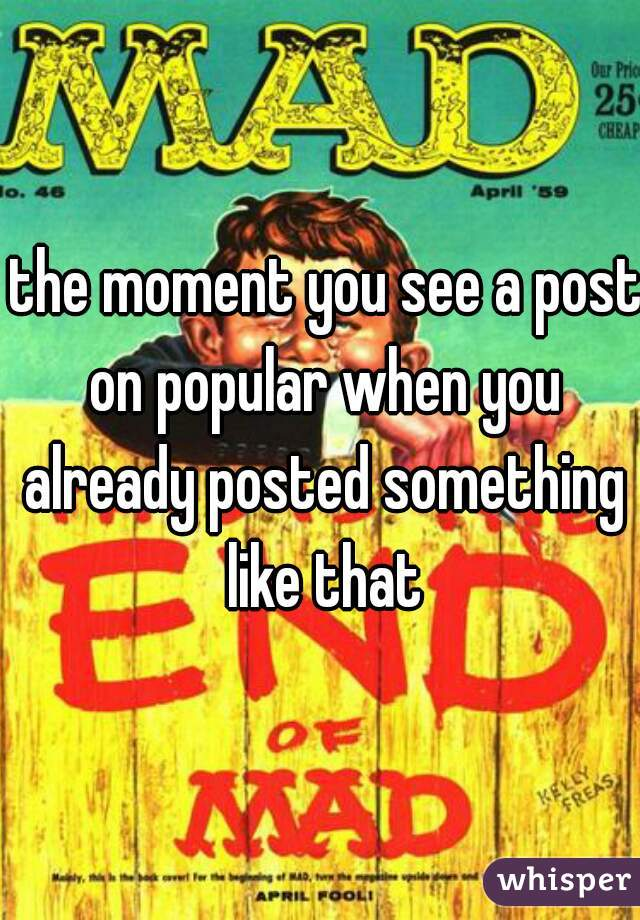 the moment you see a post on popular when you already posted something like that
