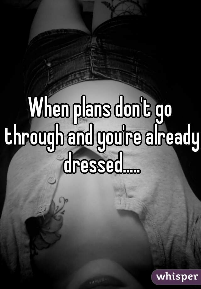 When plans don't go through and you're already dressed.....