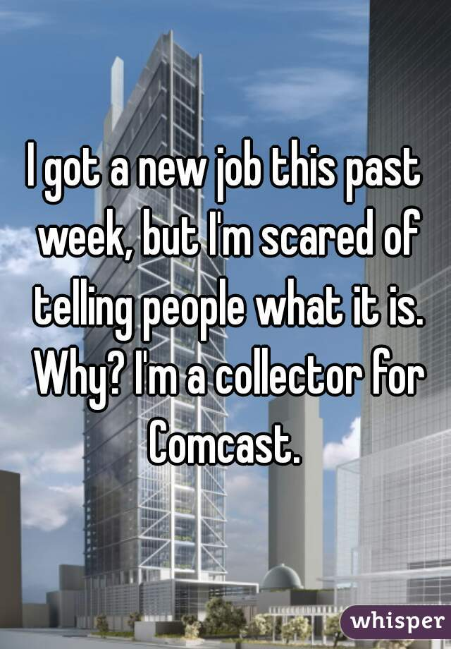 I got a new job this past week, but I'm scared of telling people what it is. Why? I'm a collector for Comcast.