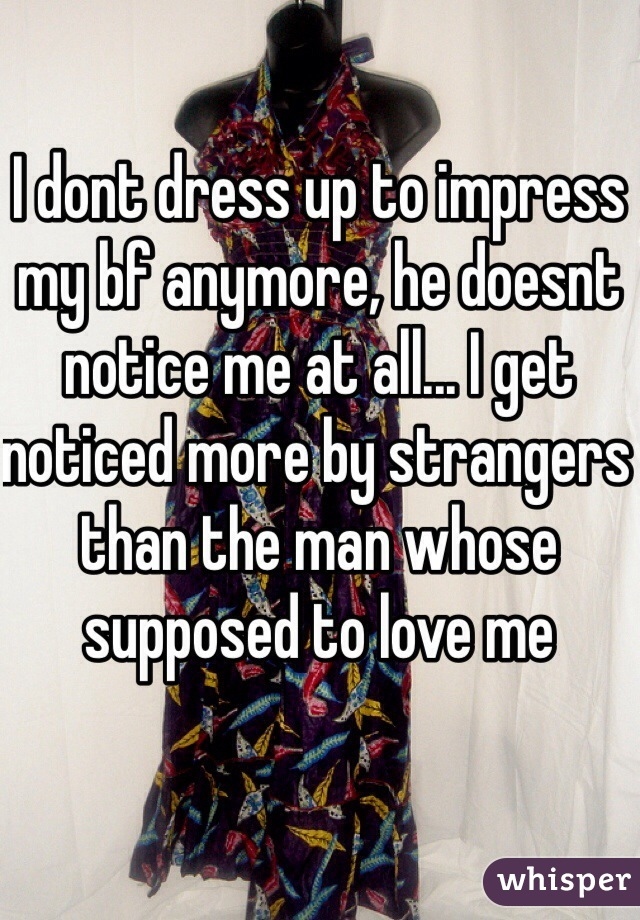 I dont dress up to impress my bf anymore, he doesnt notice me at all... I get noticed more by strangers than the man whose supposed to love me