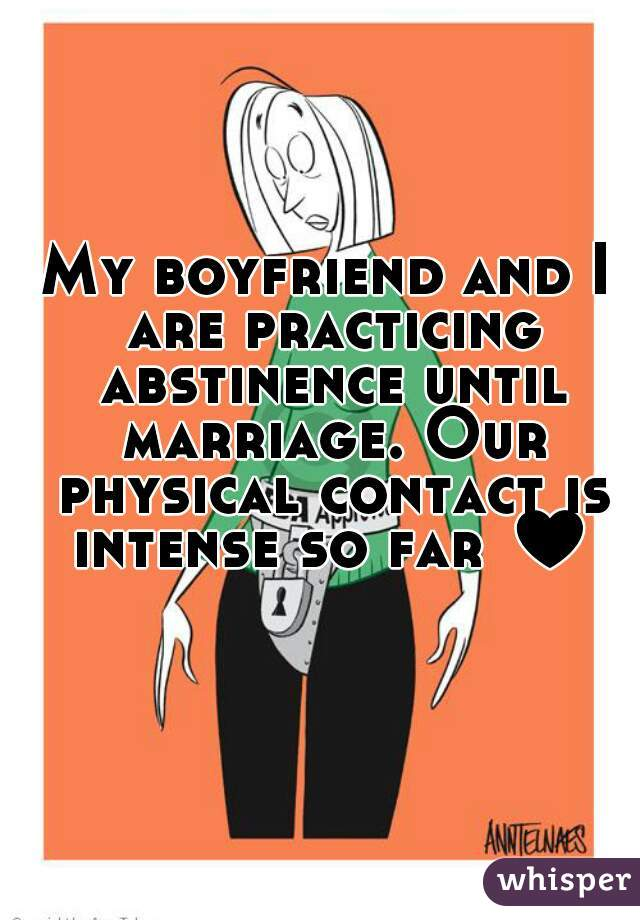 My boyfriend and I are practicing abstinence until marriage. Our physical contact is intense so far ♥