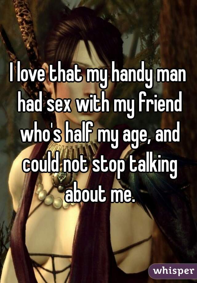 I love that my handy man had sex with my friend who's half my age, and could not stop talking about me.