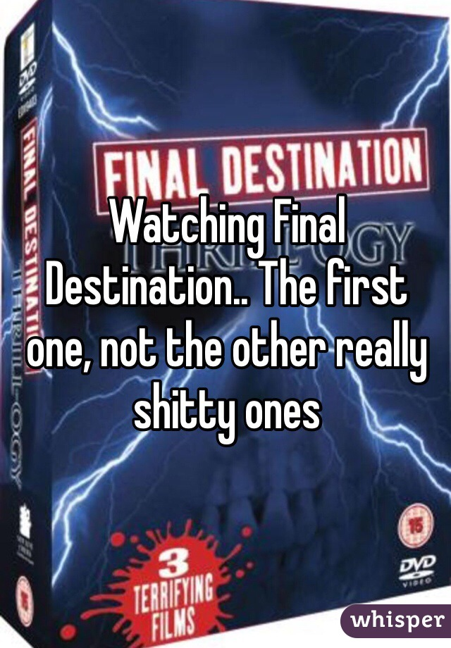 Watching Final Destination.. The first one, not the other really shitty ones