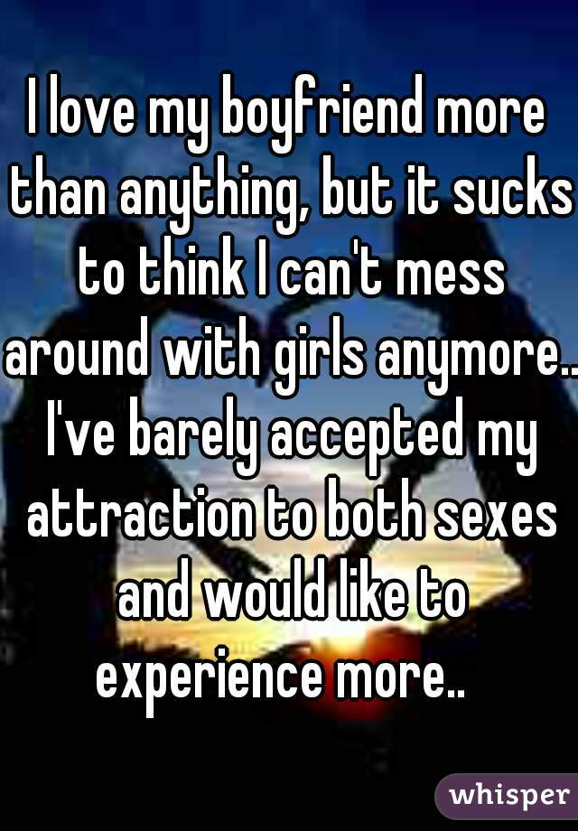 I love my boyfriend more than anything, but it sucks to think I can't mess around with girls anymore.. I've barely accepted my attraction to both sexes and would like to experience more..