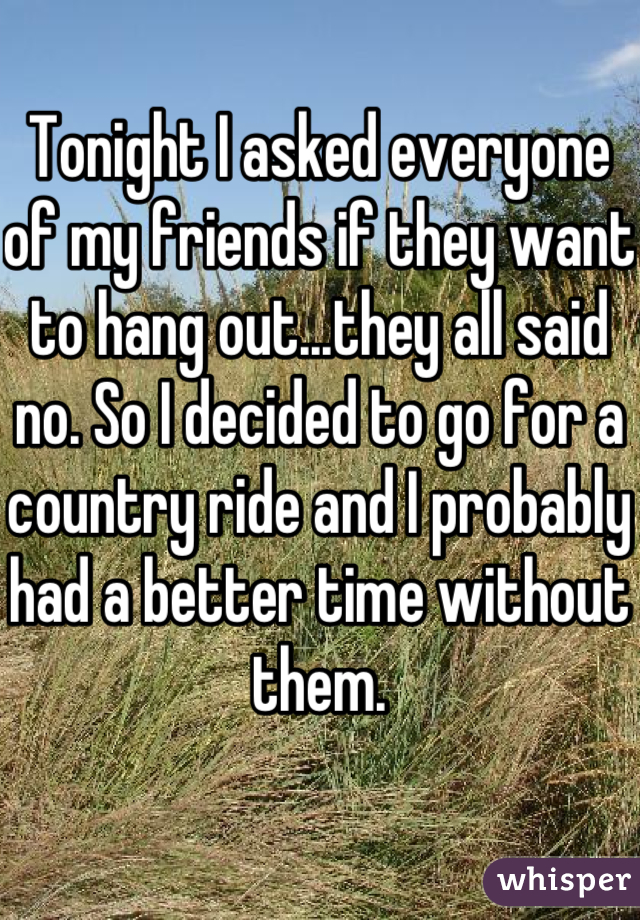 Tonight I asked everyone of my friends if they want to hang out...they all said no. So I decided to go for a country ride and I probably had a better time without them.