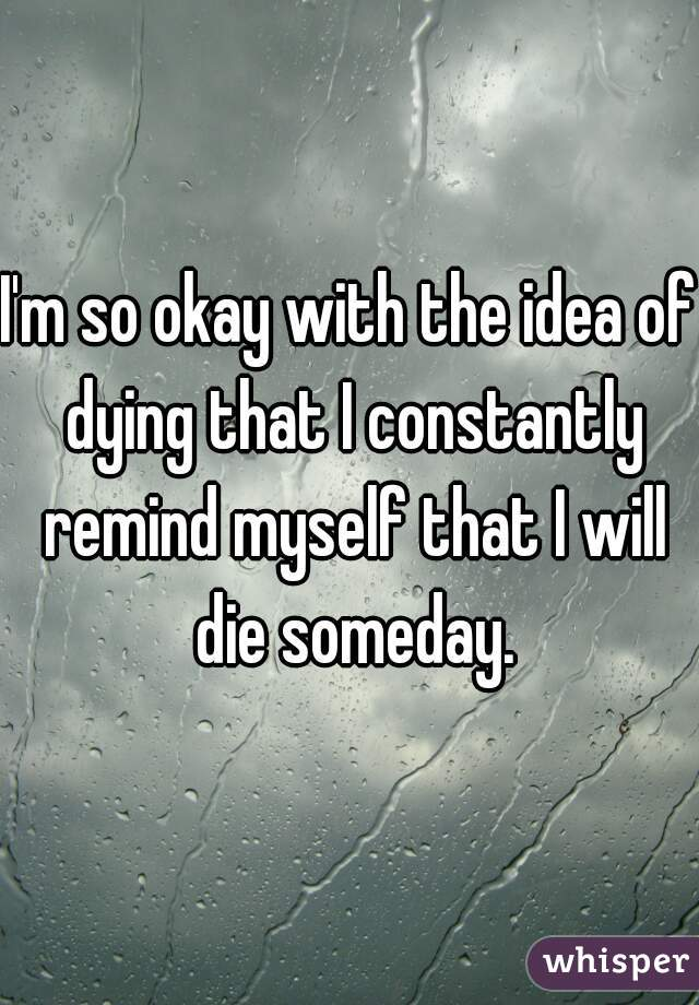 I'm so okay with the idea of dying that I constantly remind myself that I will die someday.