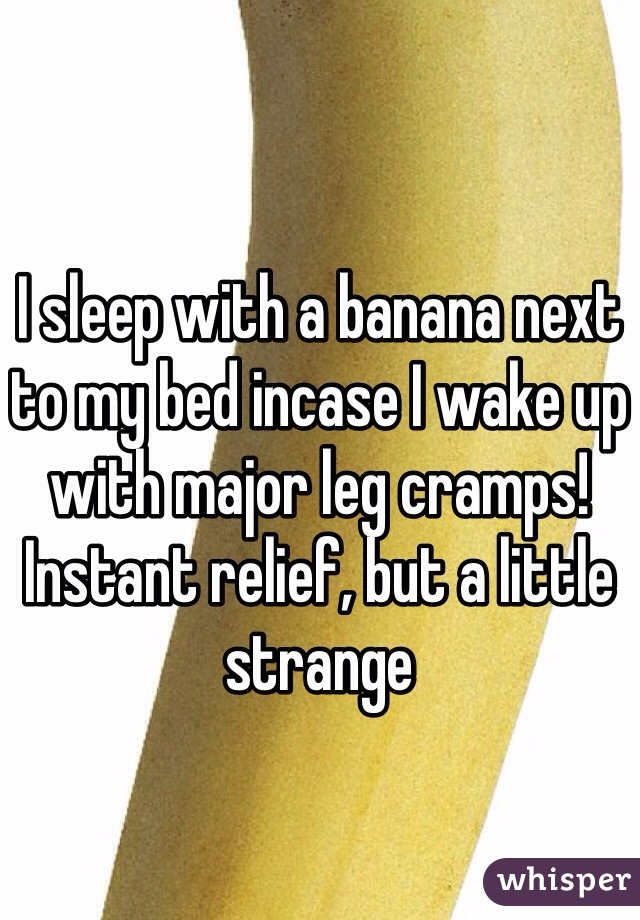 I sleep with a banana next to my bed incase I wake up with major leg cramps!  Instant relief, but a little strange