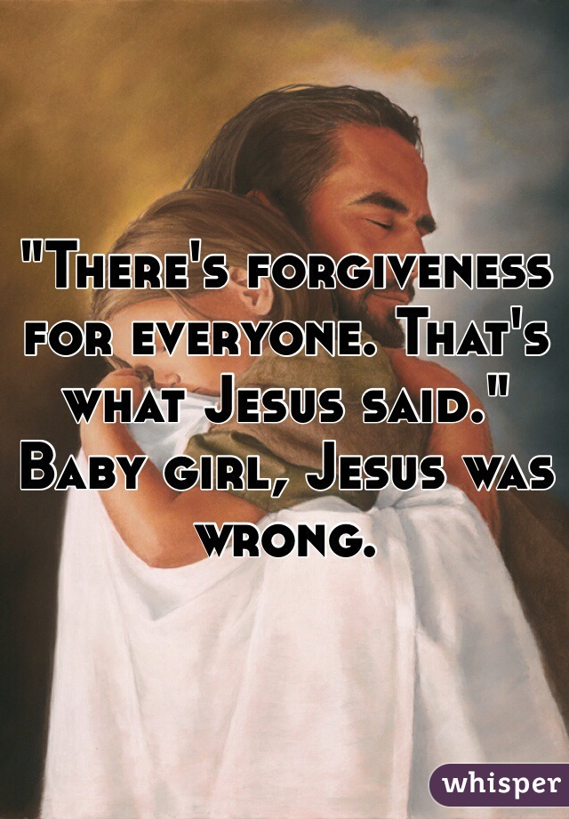 """There's forgiveness for everyone. That's what Jesus said."" Baby girl, Jesus was wrong."
