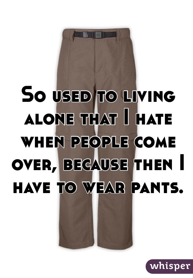 So used to living alone that I hate when people come over, because then I have to wear pants.