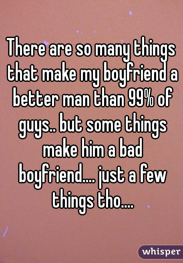 There are so many things that make my boyfriend a better man than 99% of guys.. but some things make him a bad boyfriend.... just a few things tho....