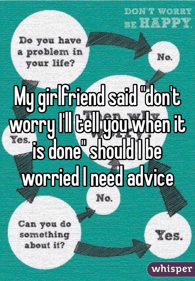 """My girlfriend said """"don't worry I'll tell you when it is done"""" should I be worried I need advice"""