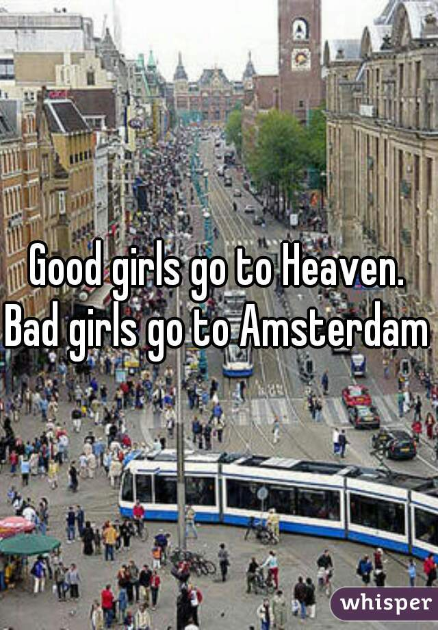 Good girls go to Heaven. Bad girls go to Amsterdam