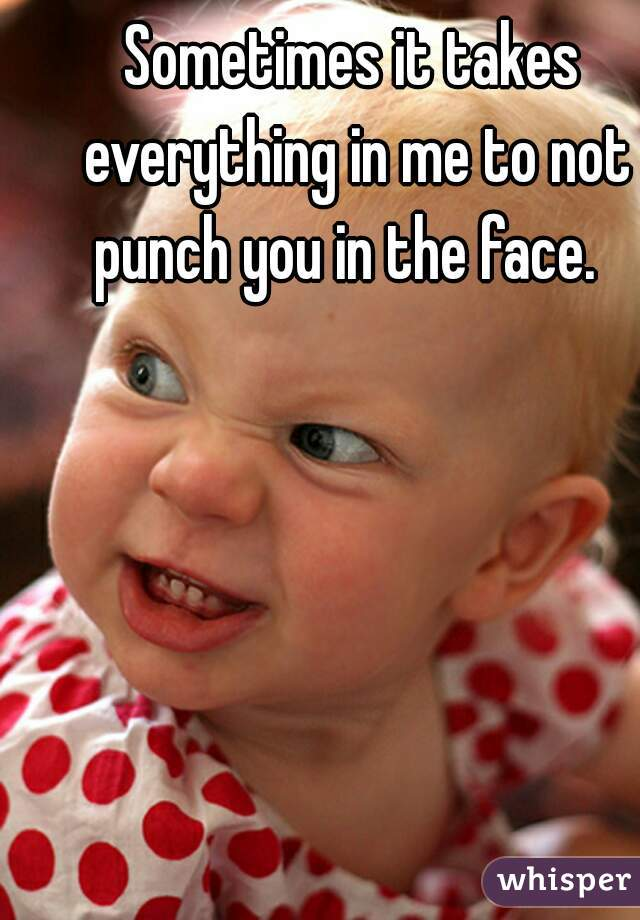 Sometimes it takes everything in me to not punch you in the face.