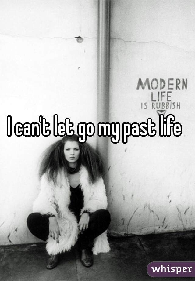 I can't let go my past life
