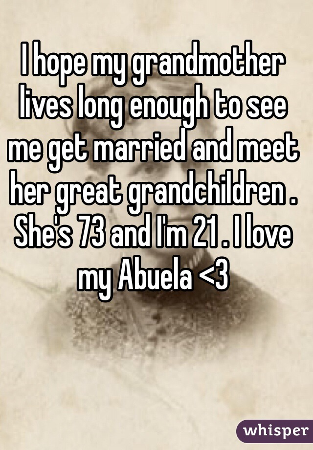 I hope my grandmother lives long enough to see me get married and meet her great grandchildren .  She's 73 and I'm 21 . I love my Abuela <3
