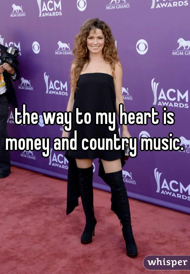 the way to my heart is money and country music.