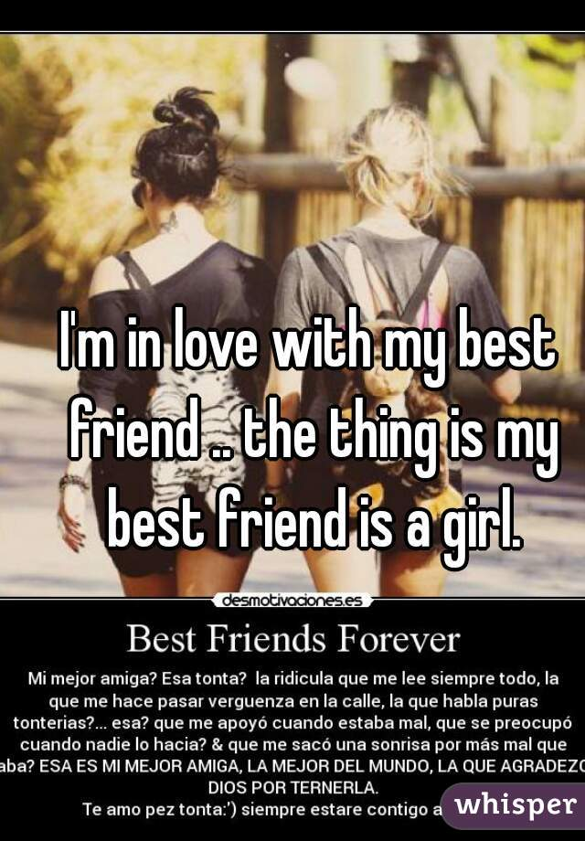 I'm in love with my best friend .. the thing is my best friend is a girl.