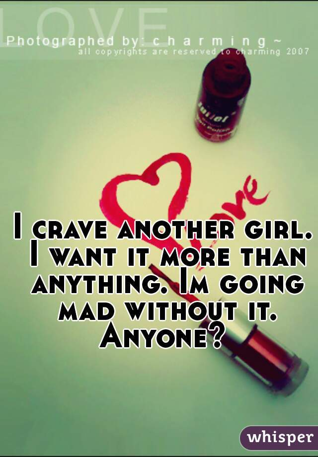 I crave another girl. I want it more than anything. Im going mad without it. Anyone?