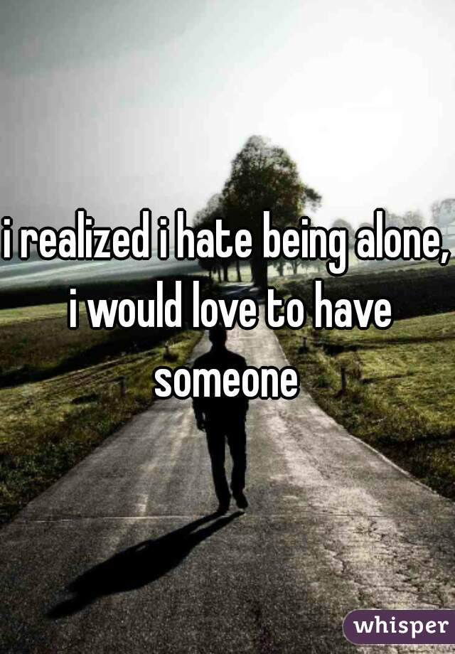 i realized i hate being alone, i would love to have someone