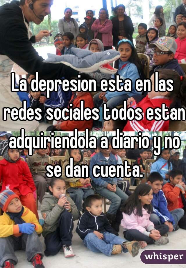 La depresion esta en las redes sociales todos estan adquiriendola a diario y no se dan cuenta.