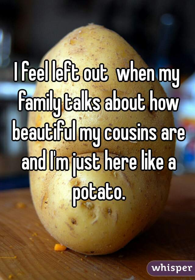I feel left out  when my family talks about how beautiful my cousins are and I'm just here like a potato.