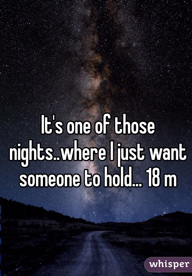 It's one of those nights..where I just want someone to hold... 18 m