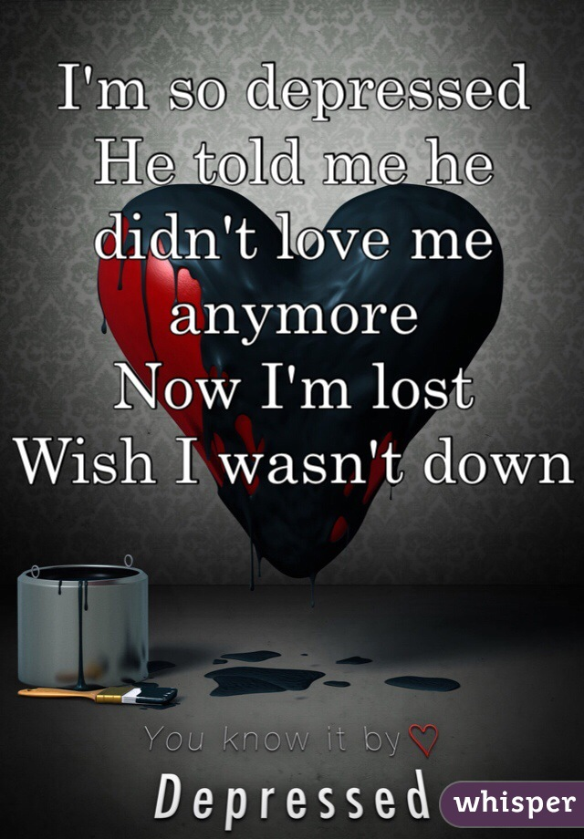 I'm so depressed  He told me he didn't love me anymore  Now I'm lost  Wish I wasn't down