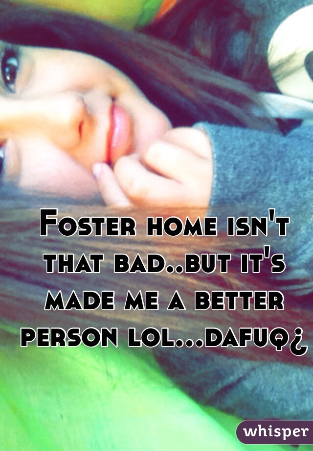 Foster home isn't that bad..but it's made me a better person lol...dafuq¿