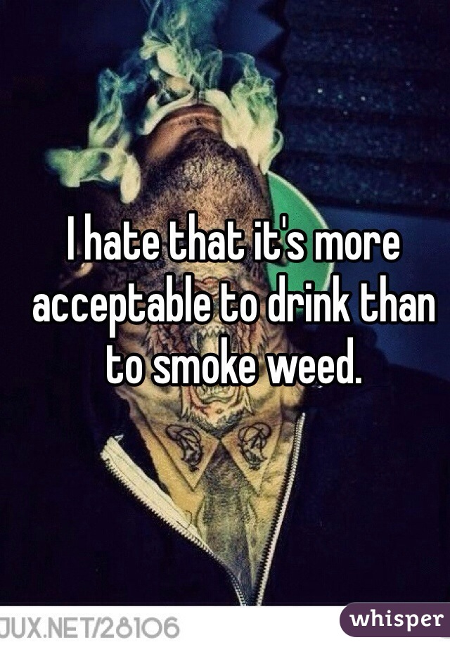 I hate that it's more acceptable to drink than to smoke weed.