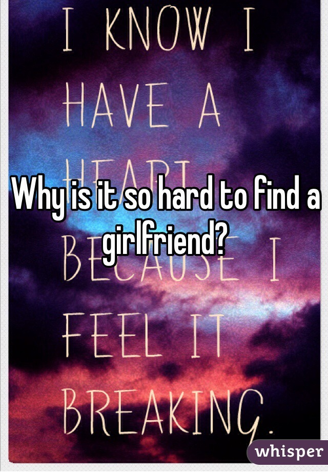 Why is it so hard to find a girlfriend?