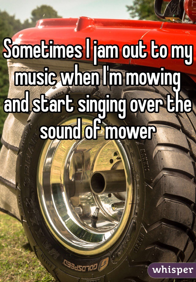 Sometimes I jam out to my music when I'm mowing  and start singing over the sound of mower