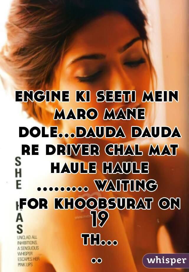 engine ki seeti mein maro mane dole...dauda dauda re driver chal mat haule haule ......... waiting for khoobsurat on 19 th.....