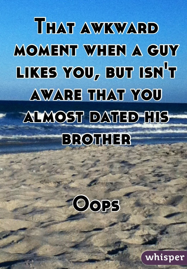 That awkward moment when a guy likes you, but isn't aware that you almost dated his brother   Oops
