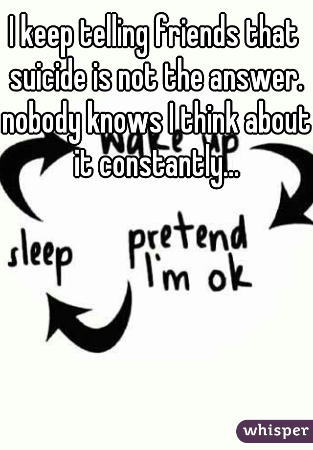 I keep telling friends that suicide is not the answer. nobody knows I think about it constantly...