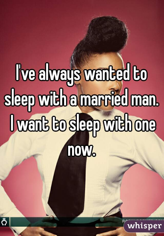 I've always wanted to sleep with a married man.  I want to sleep with one now.