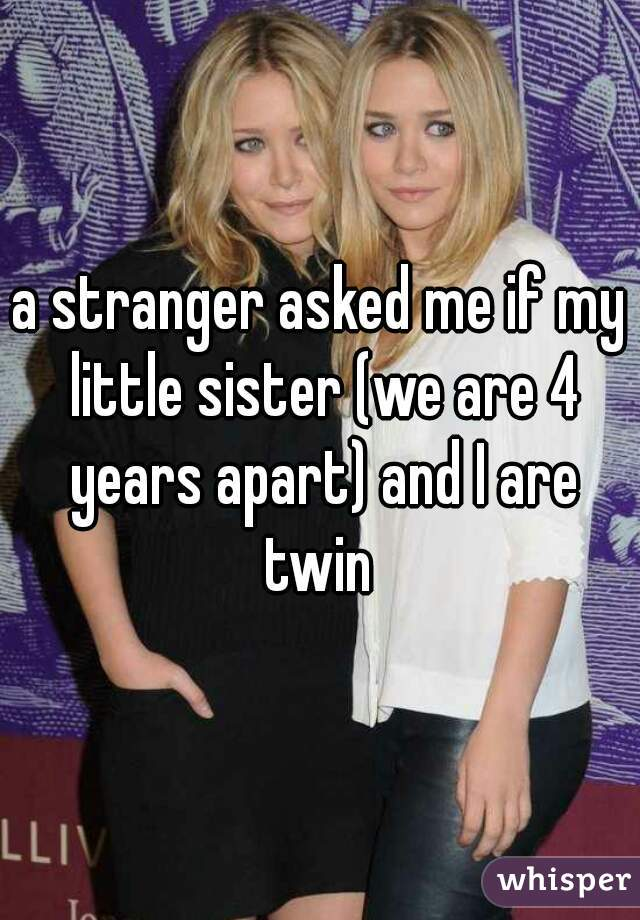 a stranger asked me if my little sister (we are 4 years apart) and I are twin