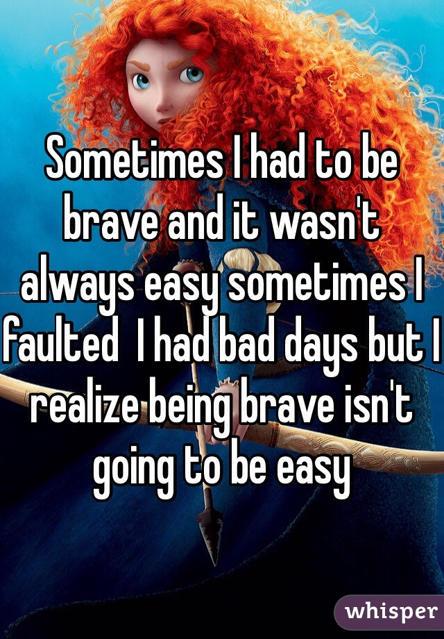 Sometimes I had to be brave and it wasn't always easy sometimes I faulted  I had bad days but I realize being brave isn't going to be easy
