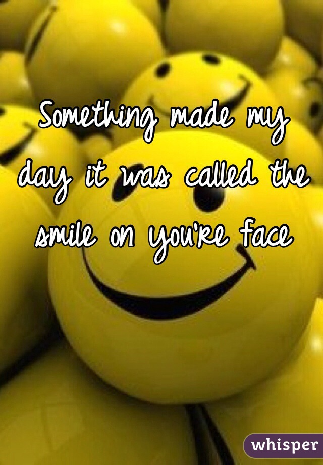 Something made my day it was called the smile on you're face