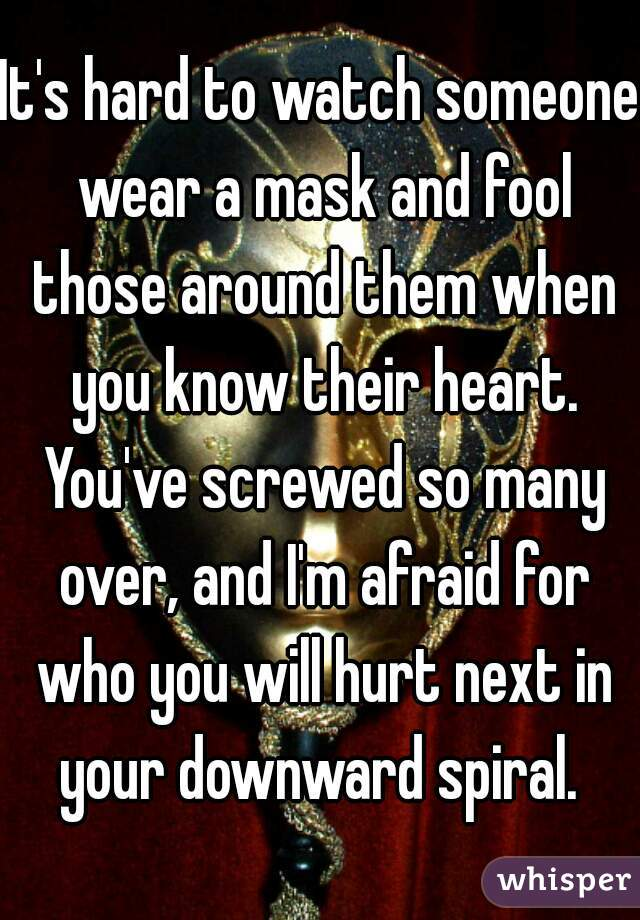 It's hard to watch someone wear a mask and fool those around them when you know their heart. You've screwed so many over, and I'm afraid for who you will hurt next in your downward spiral.