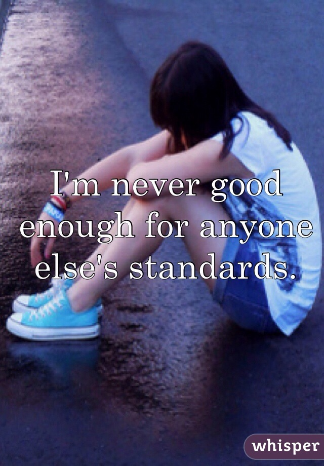 I'm never good enough for anyone else's standards.