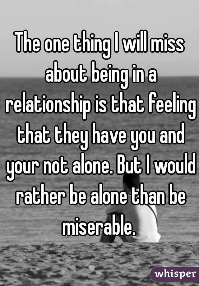 The one thing I will miss about being in a relationship is that feeling that they have you and your not alone. But I would rather be alone than be miserable.