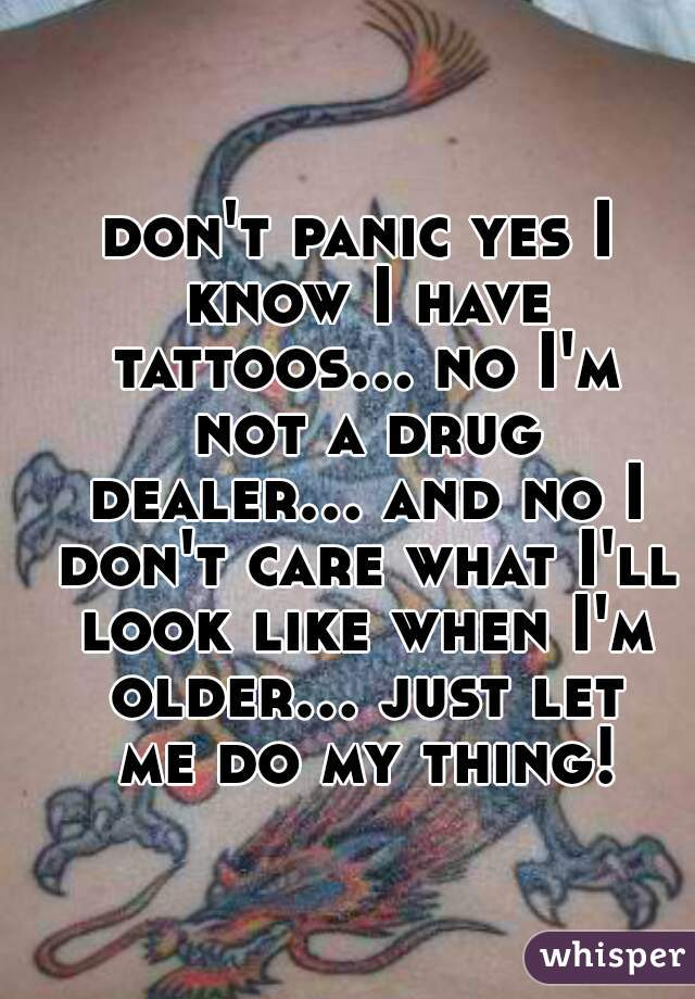 don't panic yes I know I have tattoos... no I'm not a drug dealer... and no I don't care what I'll look like when I'm older... just let me do my thing!