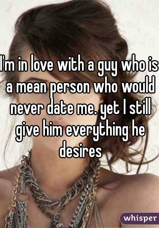 I'm in love with a guy who is a mean person who would never date me. yet I still give him everything he desires
