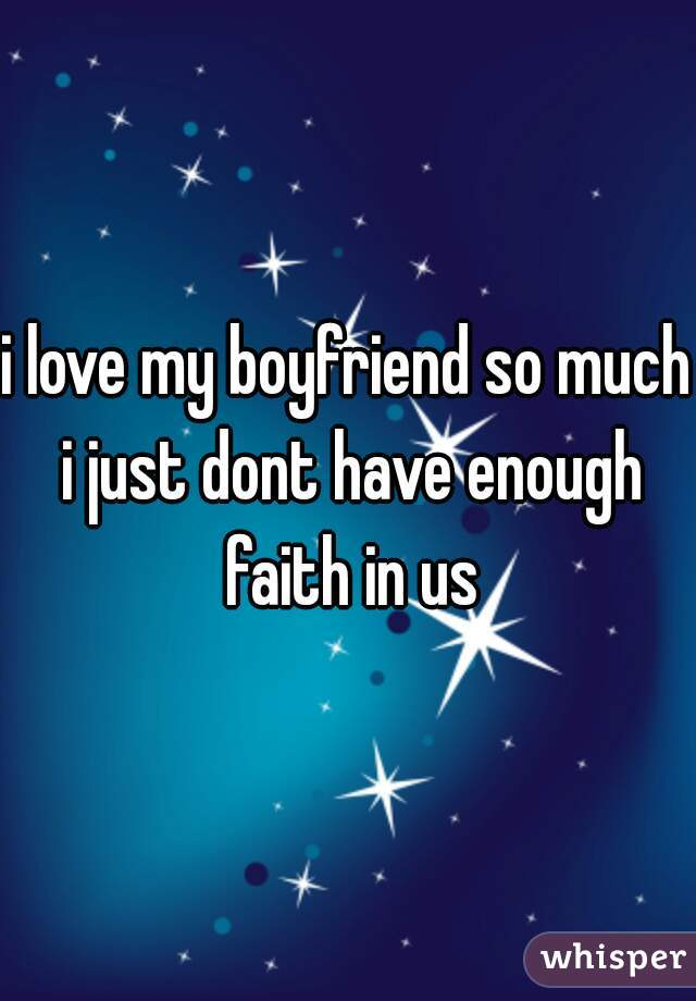 i love my boyfriend so much i just dont have enough faith in us