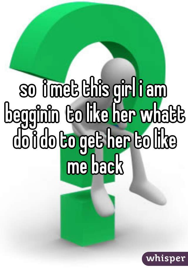 so  i met this girl i am begginin  to like her whatt do i do to get her to like me back