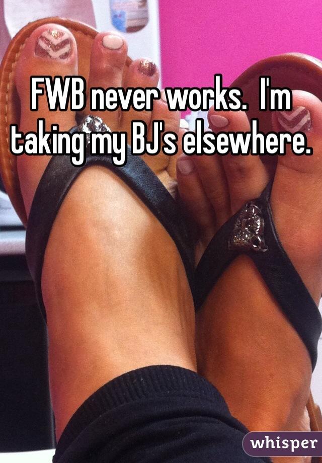 FWB never works.  I'm taking my BJ's elsewhere.