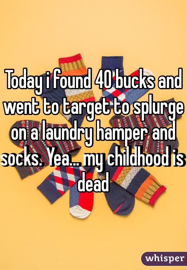 Today i found 40 bucks and went to target to splurge on a laundry hamper and socks. Yea... my childhood is dead