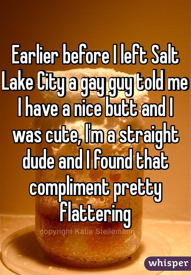 Earlier before I left Salt Lake City a gay guy told me I have a nice butt and I was cute, I'm a straight dude and I found that compliment pretty flattering
