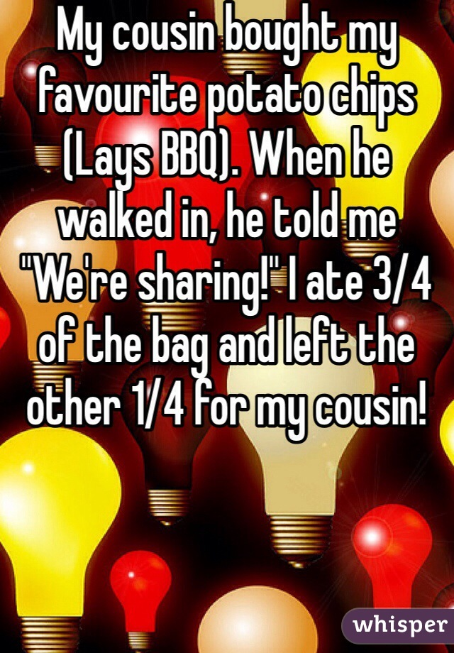 """My cousin bought my favourite potato chips (Lays BBQ). When he walked in, he told me """"We're sharing!"""" I ate 3/4 of the bag and left the other 1/4 for my cousin!"""