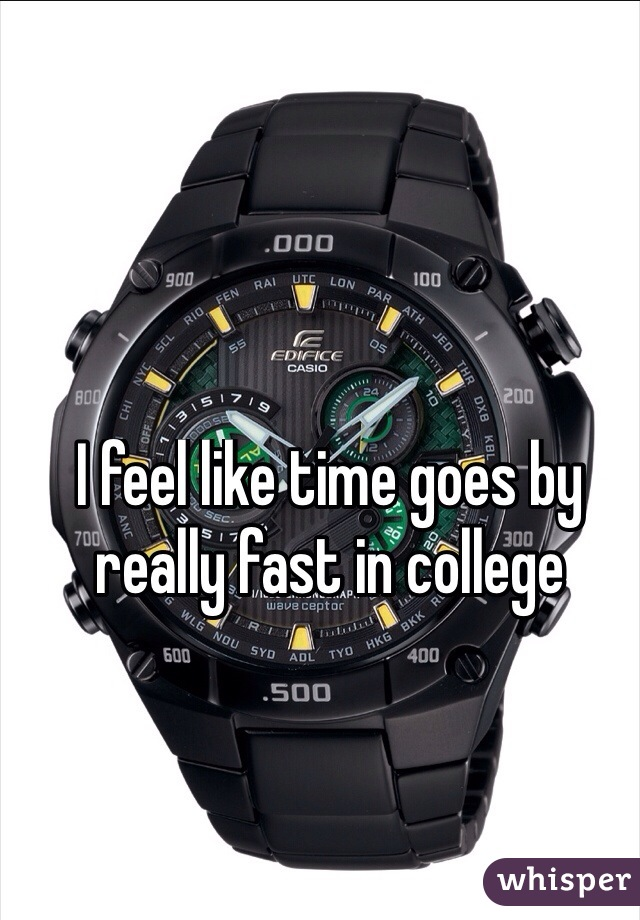 I feel like time goes by really fast in college